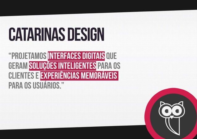 """Catarinas design """"Projetamos interfaces digitais que geram soluções inteligentes para os clientes e experiências memorávei..."""