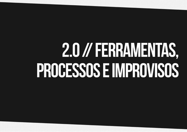 2.0 / Ferramentas, / processos e improvisos