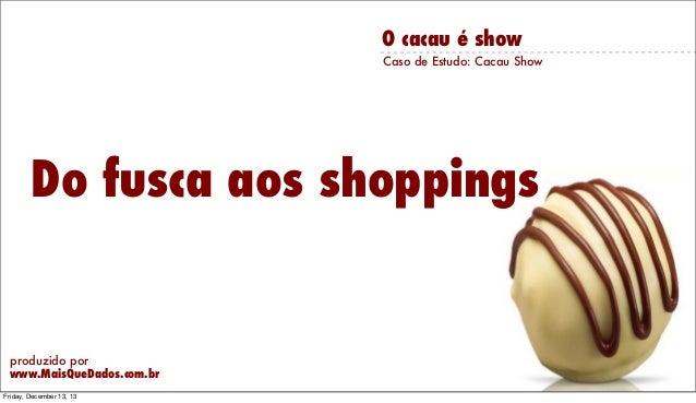 O cacau é show Caso de Estudo: Cacau Show  Do fusca aos shoppings  produzido por www.MaisQueDados.com.br Friday, December ...