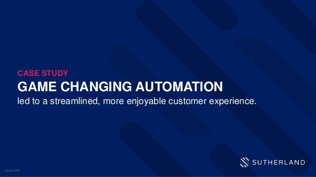 GAME CHANGING AUTOMATION led to a streamlined, more enjoyable customer experience. CASE STUDY Case-1034