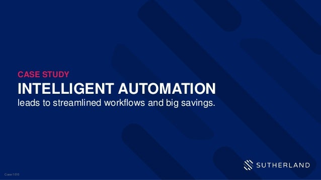 INTELLIGENT AUTOMATION leads to streamlined workflows and big savings. CASE STUDY Case-1010