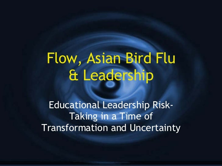 Flow, Asian Bird Flu & Leadership Educational Leadership Risk-Taking in a Time of Transformation and Uncertainty