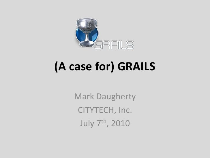 (A case for) GRAILS<br />Mark Daugherty<br />CITYTECH, Inc.<br />July 7th, 2010<br />