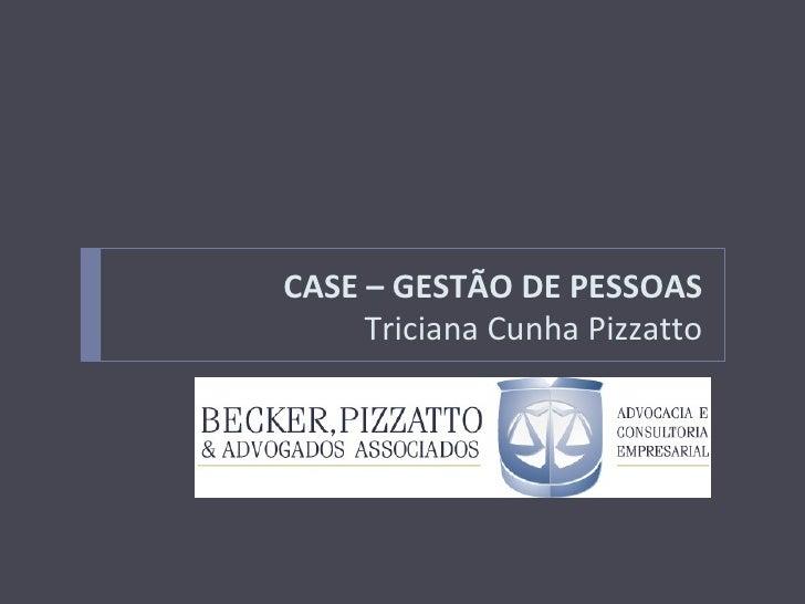 CASE – GESTÃO DE PESSOAS      Triciana Cunha Pizzatto           WORKSHOP – A NOVA GESTÃO NA ADVOCACIA DE PONTA
