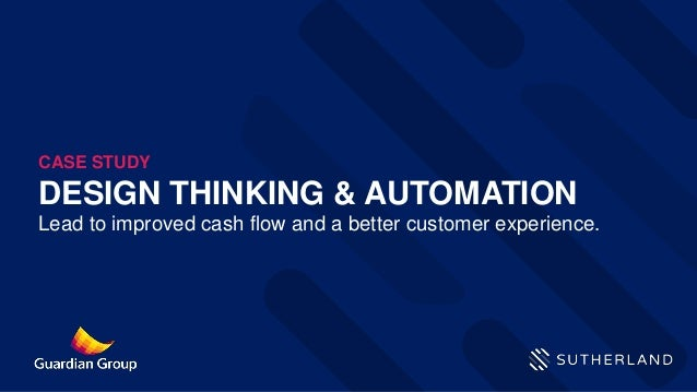 DESIGN THINKING & AUTOMATION Lead to improved cash flow and a better customer experience. CASE STUDY