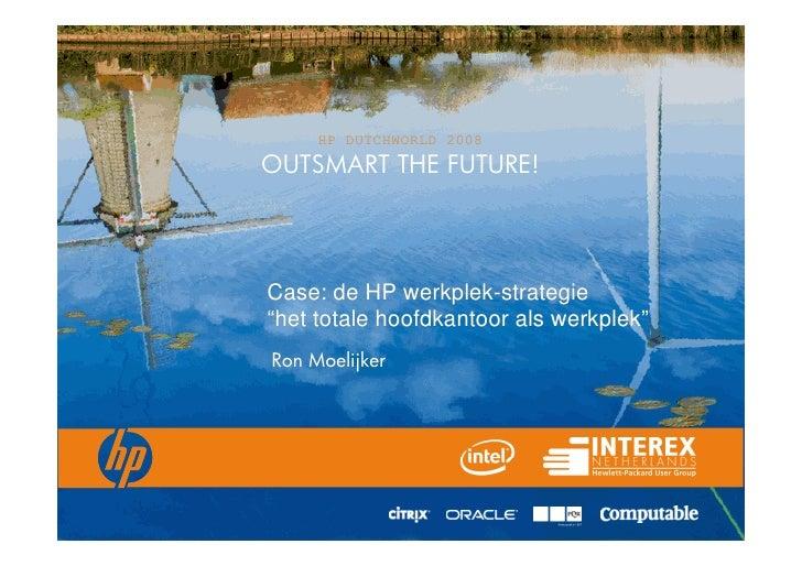 "HP DUTCHWORLD 2008 OUTSMART THE FUTURE!     Case: de HP werkplek-strategie ""het totale hoofdkantoor als werkplek"" Ron Moel..."
