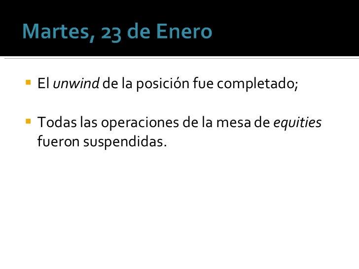 <ul><li>El  unwind  de la posición fue completado; </li></ul><ul><li>Todas las operaciones de la mesa de  equities  fueron...