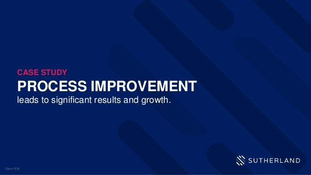 PROCESS IMPROVEMENT leads to significant results and growth. CASE STUDY Case-1032
