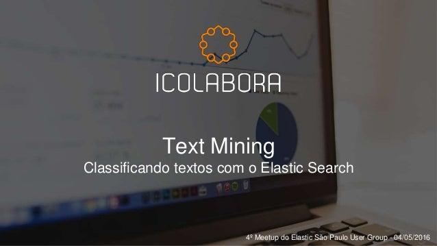 Text Mining Classificando textos com o Elastic Search 4º Meetup do Elastic São Paulo User Group - 04/05/2016