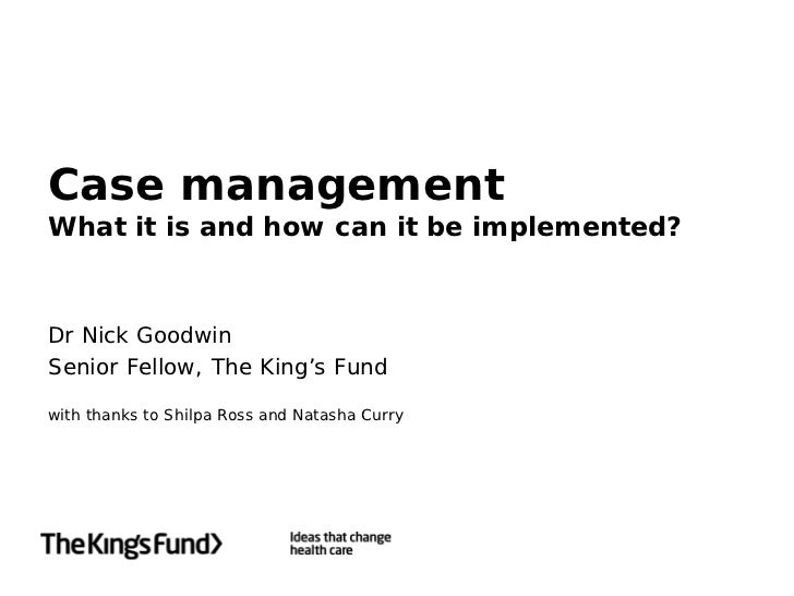Case managementWhat it is and how can it be implemented?Dr Nick GoodwinSenior Fellow, The King's Fundwith thanks to Shilpa...