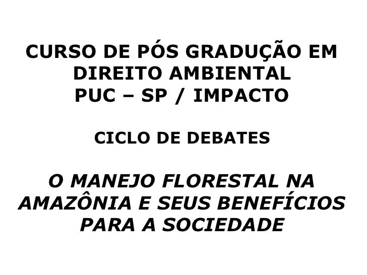 CURSO DE PÓS GRADUÇÃO EM    DIREITO AMBIENTAL    PUC – SP / IMPACTO        CICLO DE DEBATES    O MANEJO FLORESTAL NA AMAZÔ...