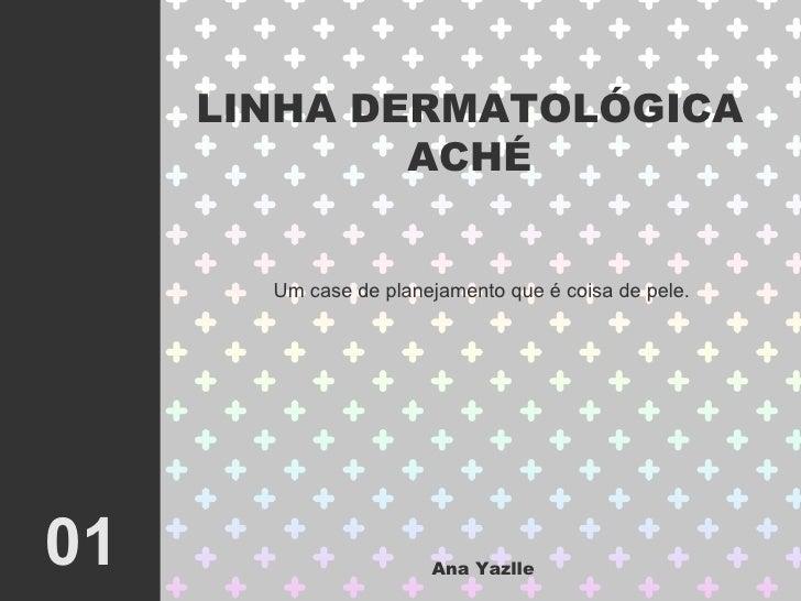 LINHA DERMATOL ÓGICA ACHÉ 01 Ana Yazlle Um case de planejamento que  é coisa de pele.