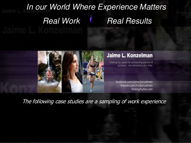 In our World Where Experience Matters Real Work Real Results The following case studies are a sampling of work experience