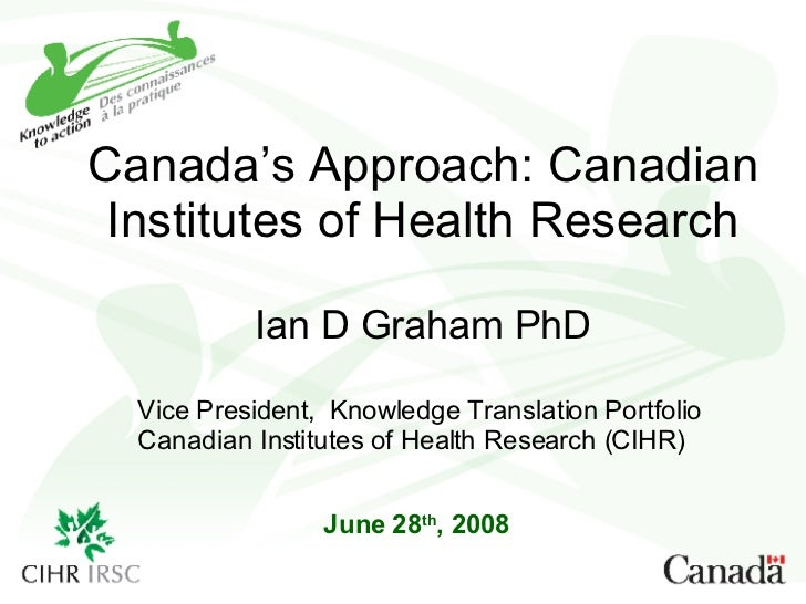 Canada's Approach: Canadian Institutes of Health Research Ian D Graham PhD June 28 th , 2008 Vice President,  Knowledge Tr...