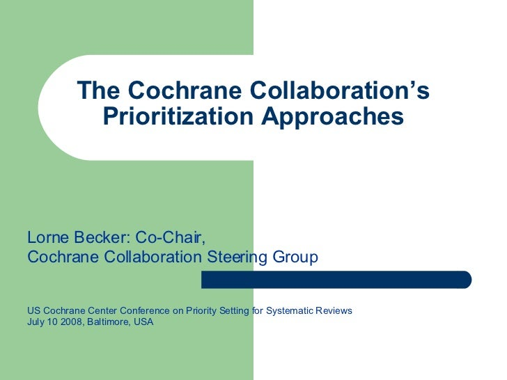 The Cochrane Collaboration's Prioritization Approaches Lorne Becker: Co-Chair,  Cochrane Collaboration Steering Group US C...
