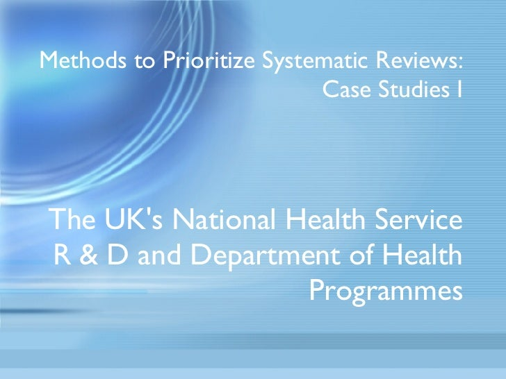 Methods to Prioritize Systematic Reviews: Case Studies I The UK's National Health Service R & D and Department of Health P...