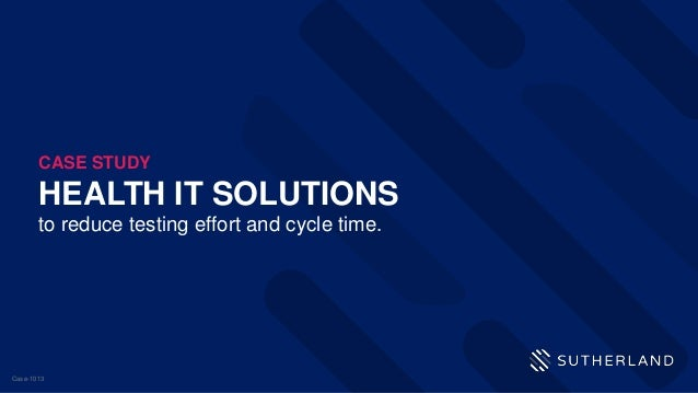 HEALTH IT SOLUTIONS to reduce testing effort and cycle time. CASE STUDY Case-1013