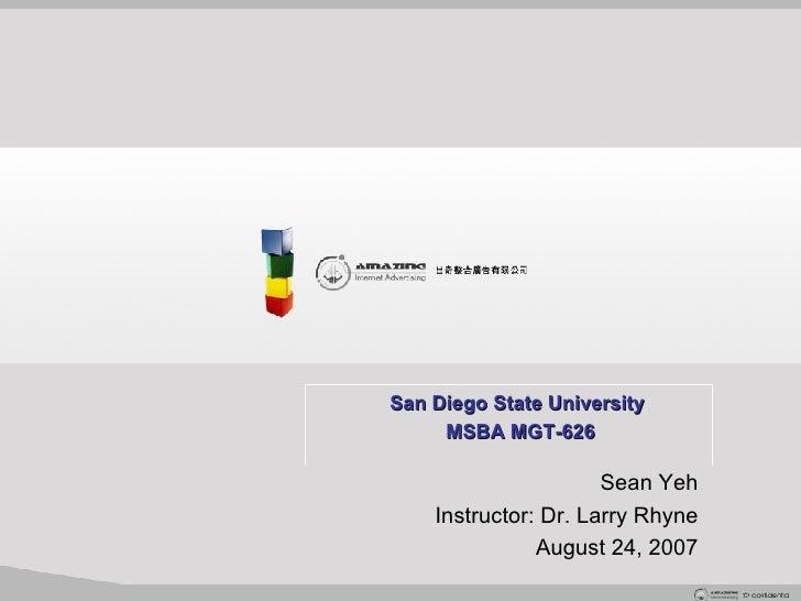 San Diego State University   MSBA MGT-626 Sean Yeh Instructor: Dr. Larry Rhyne August 24, 2007