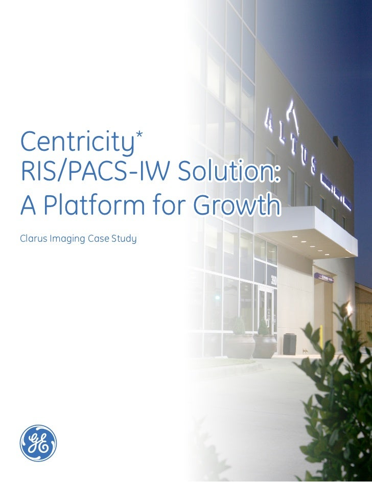Centricity*RIS/PACS-IW Solution:A Platform for GrowthClarus Imaging Case StudyFebruary 2011