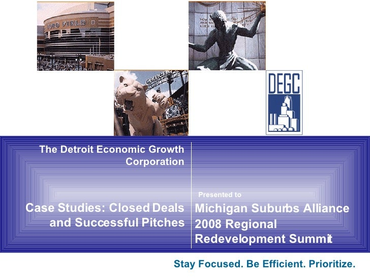 The Detroit Economic Growth Corporation Case Studies: Closed Deals and Successful Pitches Stay Focused. Be Efficient.Prio...