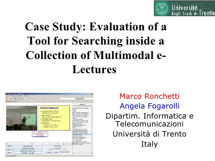Case Study: Evaluation of a Tool for Searching inside a Collection of Multimodal e-Lectures  Marco Ronchetti Angela Fogaro...