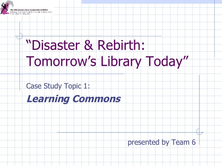 """"""" Disaster & Rebirth: Tomorrow's Library Today"""" Case Study Topic 1:  Learning Commons presented by Team 6"""