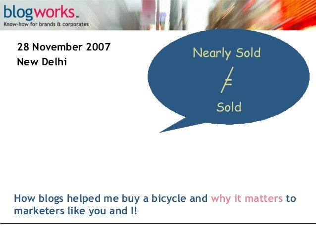 28 November 2007 New Delhi  Nearly Sold  = Sold  How blogs helped me buy a bicycle and why it matters to marketers like yo...