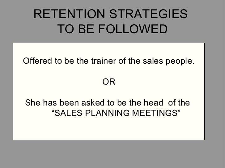 RETENTION STRATEGIES  TO BE FOLLOWED <ul><li>Offered to be the trainer of the sales people. </li></ul><ul><li>OR </li></ul...