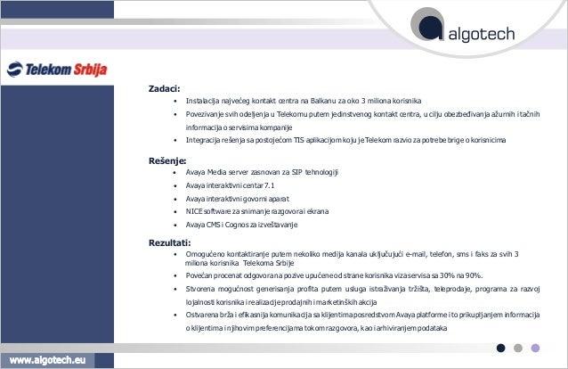 Zadaci: • Instalacija najveæeg kontakt centra na Balkanu za oko 3 miliona korisnika • Povezivanje svih odeljenja u Telekom...