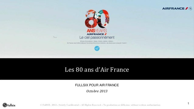 Les 80 ans d'Air France FULLSIX POUR AIR FRANCE  Octobre 2013  © FullSIX 2013 – Strictly Confidential – All Rights Reserve...