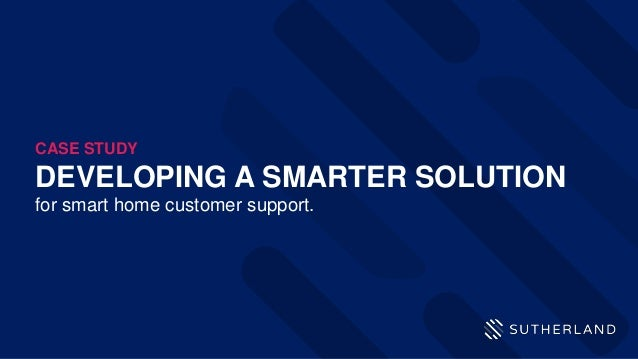 DEVELOPING A SMARTER SOLUTION for smart home customer support. CASE STUDY