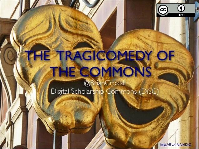 THE TRAGICOMEDY OFTHE COMMONShttp://flic.kr/p/dkiDjQ@BrianCroxallDigital Scholarship Commons (DiSC)