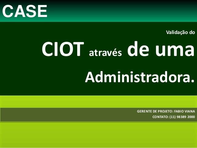 Validação do CIOT através de uma Administradora. GERENTE DE PROJETO: FABIO VIANA CONTATO: (11) 98389 2000 CASE
