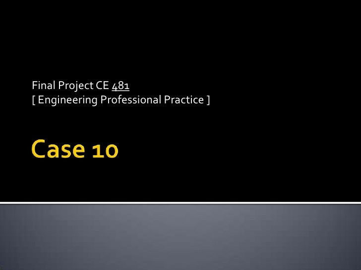 Case 10<br />Final Project CE 481<br />[ Engineering Professional Practice ]<br />