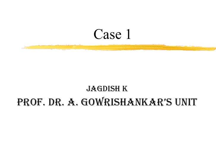 Case 1 Jagdish K Prof. Dr. A. Gowrishankar's unit
