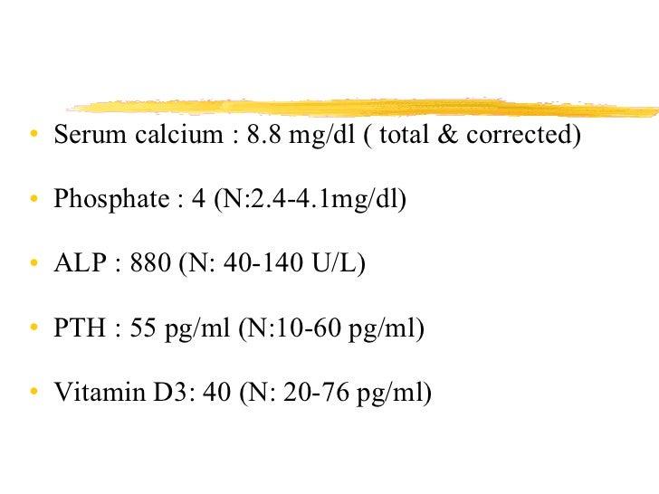 <ul><li>Serum calcium : 8.8 mg/dl ( total & corrected) </li></ul><ul><li>Phosphate : 4 (N:2.4-4.1mg/dl) </li></ul><ul><li>...