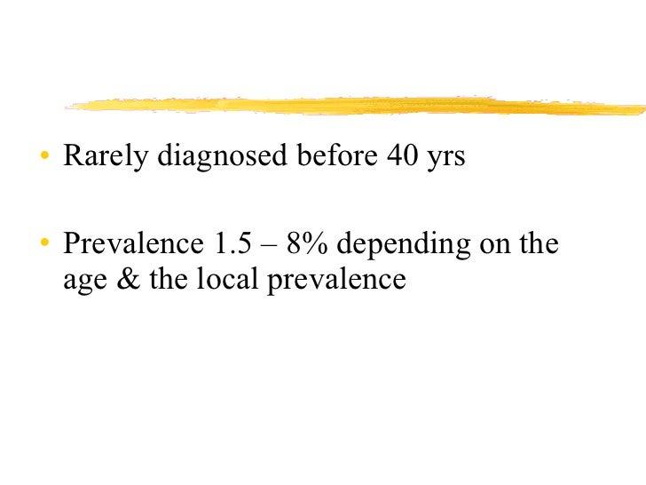 <ul><li>Rarely diagnosed before 40 yrs </li></ul><ul><li>Prevalence 1.5 – 8% depending on the age & the local prevalence <...