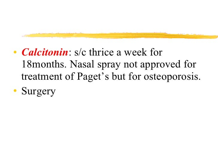 <ul><li>Calcitonin : s/c thrice a week for 18months. Nasal spray not approved for treatment of Paget's but for osteoporosi...