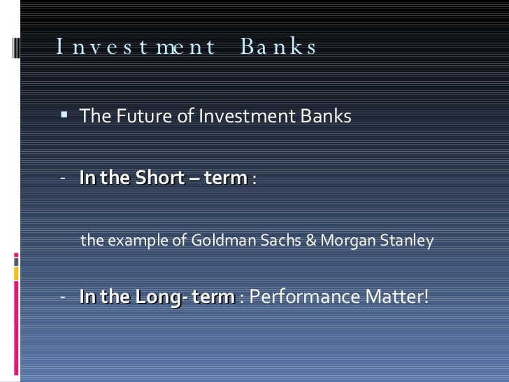 Investment Banks <ul><li>The Future of Investment Banks </li></ul><ul><li>In the Short – term  :  </li></ul><ul><li>the ex...