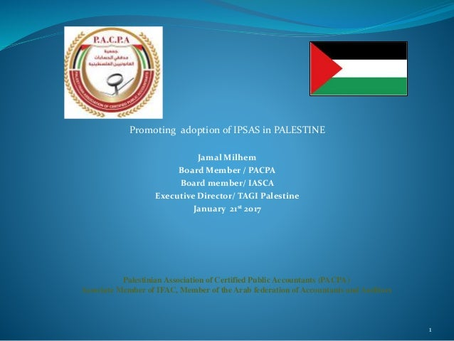 Promoting adoption of IPSAS in PALESTINE Jamal Milhem Board Member / PACPA Board member/ IASCA Executive Director/ TAGI Pa...