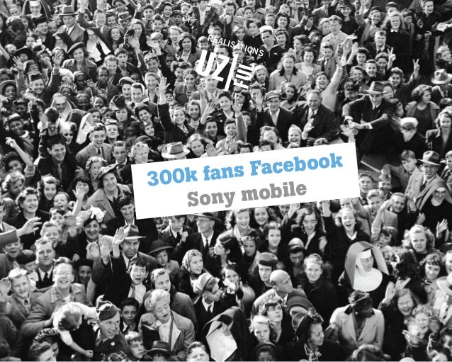 RÉA  LISA TION  S  book s Face 0k fan 30 obile ony m S  300k Facebook - Sony Mobile