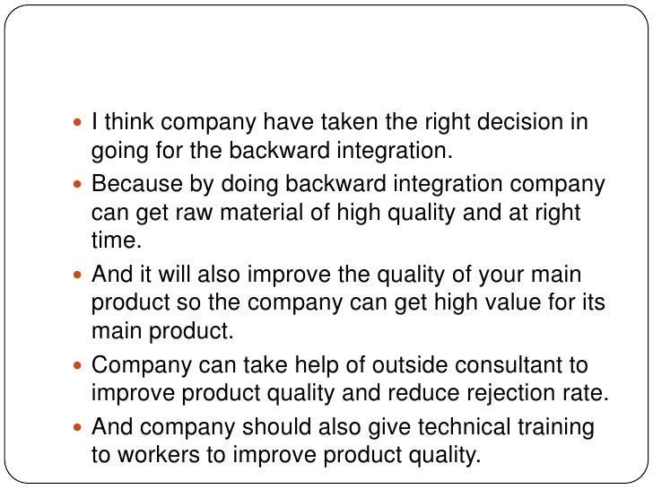 I think company have taken the right decision in going for the backward integration.<br />Because by doing backward integr...