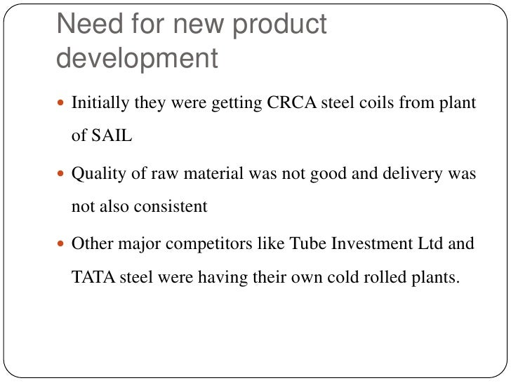 Need for new product development<br />Initially they were getting CRCA steel coils from plant of SAIL<br />Quality of raw ...