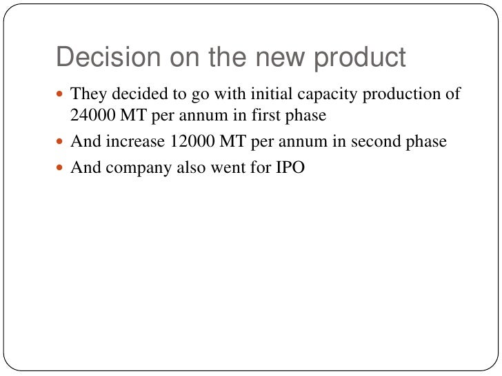 Decision on the new product<br />They decided to go with initial capacity production of 24000 MT per annum in first phase<...
