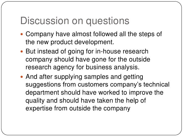 Discussion on questions<br />Company have almost followed all the steps of the new product development.<br />But instead o...