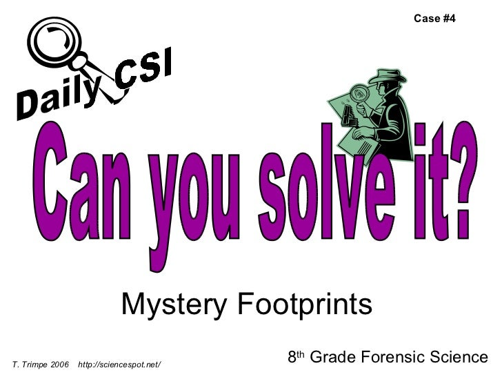 Mystery Footprints 8 th  Grade Forensic Science T. Trimpe 2006  http://sciencespot.net/ Case #4 Can you solve it? Daily CSI