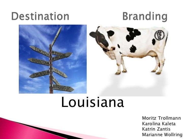 Destination Branding<br />Louisiana<br />MoritzTrollmann<br />KarolinaKaleta<br />KatrinZantis<br />Marianne Wollring<b...
