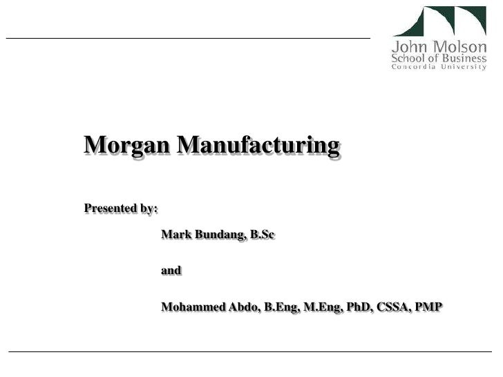 Morgan Manufacturing<br />Presented by:<br />Mark Bundang, B.Sc<br />and <br />Mohammed Abdo, B.Eng, M.Eng, PhD, CSSA, PMP...