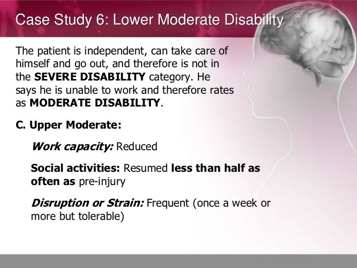 Case Study 6: Lower Moderate DisabilityThe patient is independent, can take care ofhimself and go out, and therefore is no...