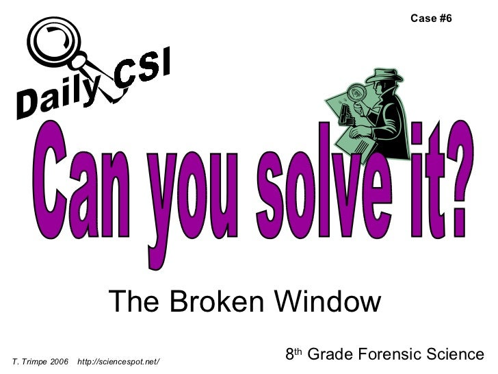 The Broken Window 8 th  Grade Forensic Science T. Trimpe 2006  http://sciencespot.net/ Case #6 Can you solve it? Daily CSI